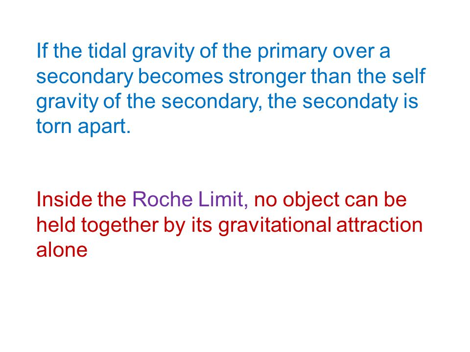 If the tidal gravity of the primary over a secondary becomes stronger than the self gravity of the secondary, the secondaty is torn apart.