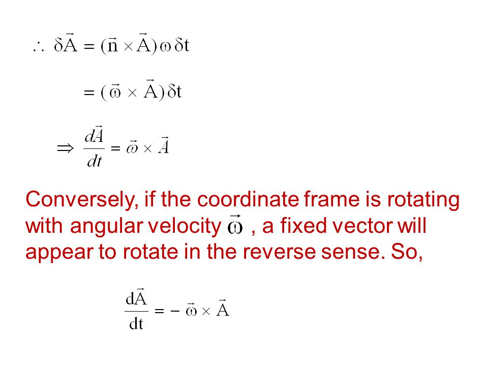 Conversely, if the coordinate frame is rotating with angular velocity , a fixed vector will appear to rotate in the reverse sense.