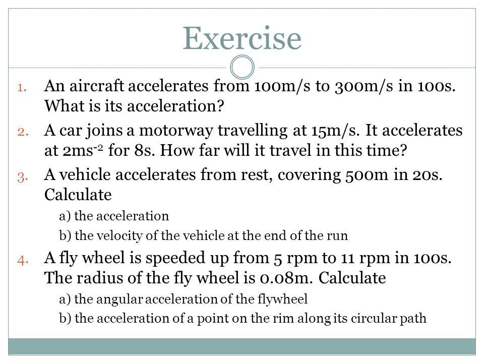 Exercise An aircraft accelerates from 100m/s to 300m/s in 100s. What is its acceleration