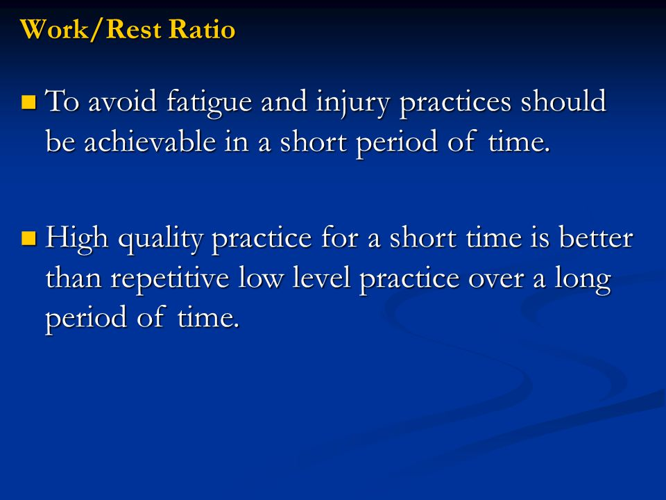 Work/Rest Ratio To avoid fatigue and injury practices should be achievable in a short period of time.