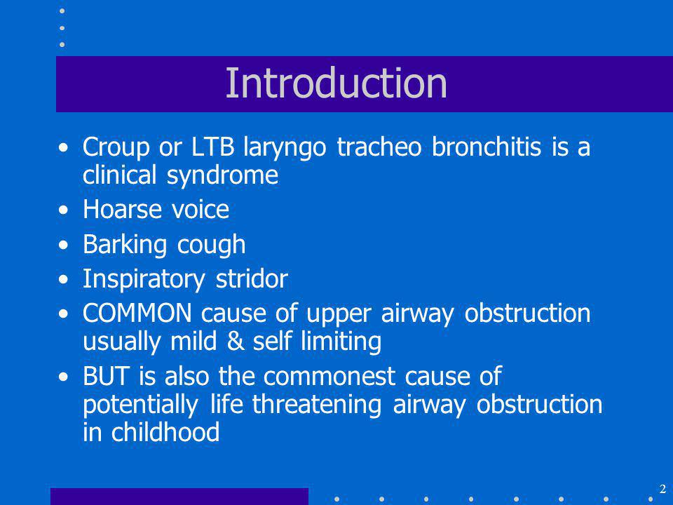 Introduction Croup or LTB laryngo tracheo bronchitis is a clinical syndrome. Hoarse voice. Barking cough.