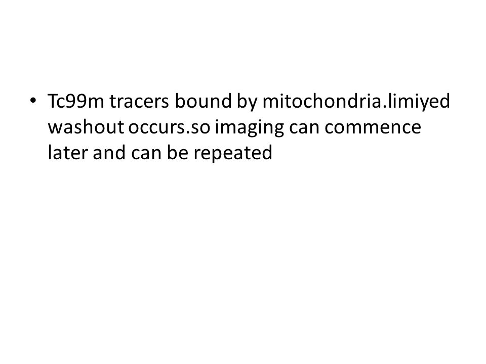 Tc99m tracers bound by mitochondria. limiyed washout occurs