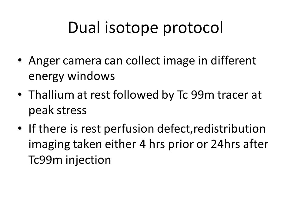 Dual isotope protocol Anger camera can collect image in different energy windows. Thallium at rest followed by Tc 99m tracer at peak stress.