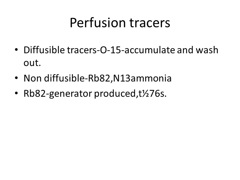 Perfusion tracers Diffusible tracers-O-15-accumulate and wash out.