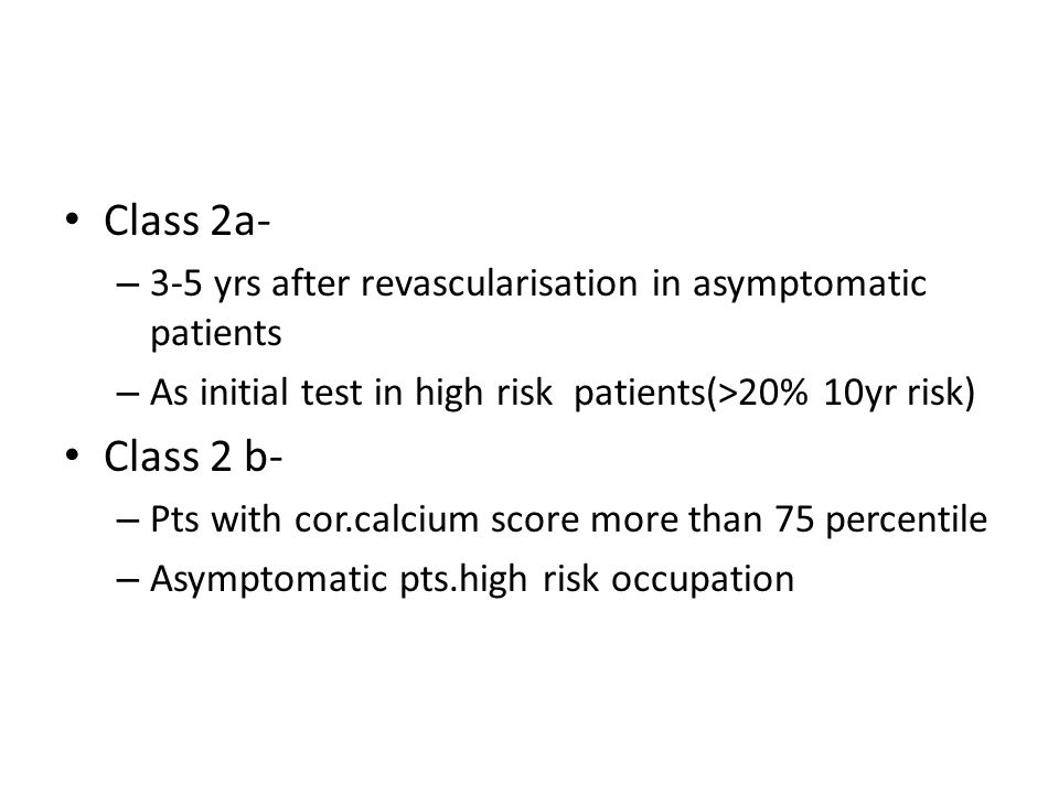 Class 2a- 3-5 yrs after revascularisation in asymptomatic patients. As initial test in high risk patients(>20% 10yr risk)