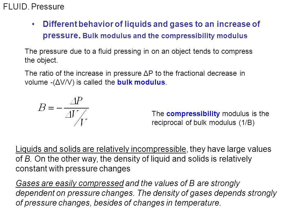 FLUID. Pressure Different behavior of liquids and gases to an increase of pressure. Bulk modulus and the compressibility modulus.