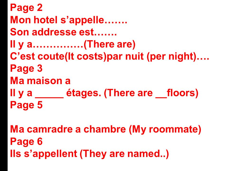 Page 2 Mon hotel s'appelle……. Son addresse est……. Il y a……………(There are) C'est coute(It costs)par nuit (per night)….