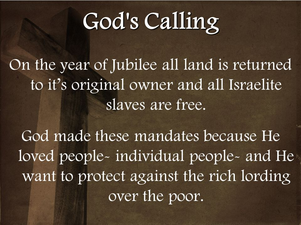 God s Calling On the year of Jubilee all land is returned to it's original owner and all Israelite slaves are free.