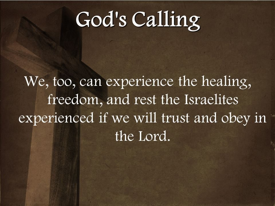 God s Calling We, too, can experience the healing, freedom, and rest the Israelites experienced if we will trust and obey in the Lord.