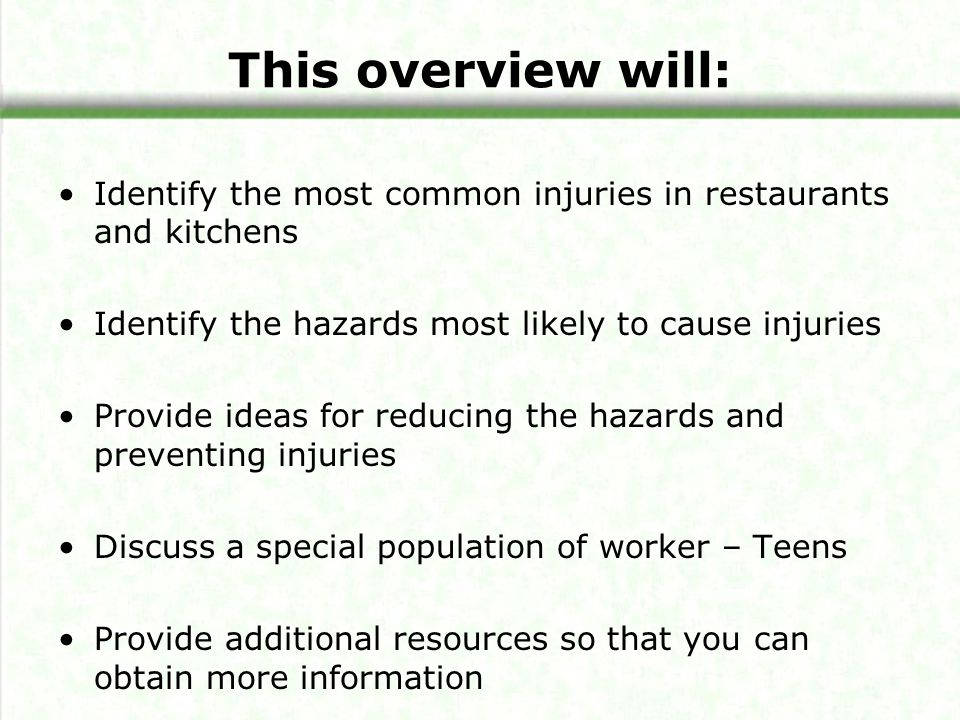 This overview will: Identify the most common injuries in restaurants and kitchens. Identify the hazards most likely to cause injuries.