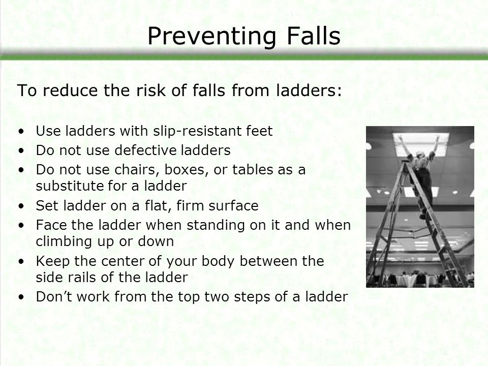 Preventing Falls To reduce the risk of falls from ladders: