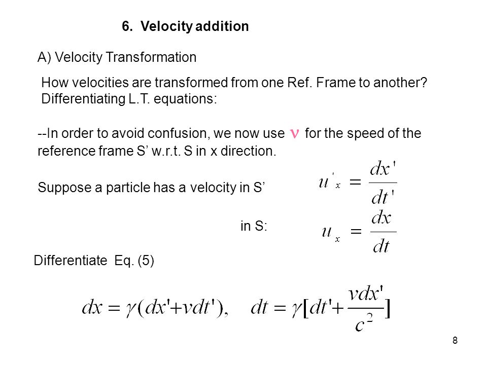 6. Velocity addition A) Velocity Transformation. How velocities are transformed from one Ref. Frame to another Differentiating L.T. equations: