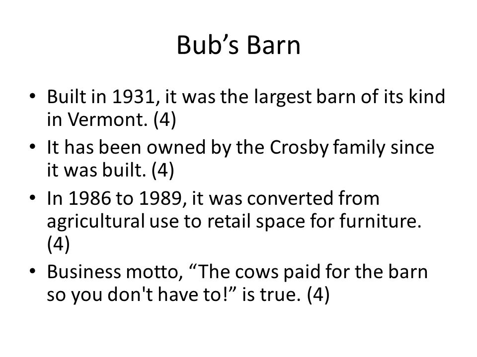 Bub's Barn Built in 1931, it was the largest barn of its kind in Vermont. (4) It has been owned by the Crosby family since it was built. (4)