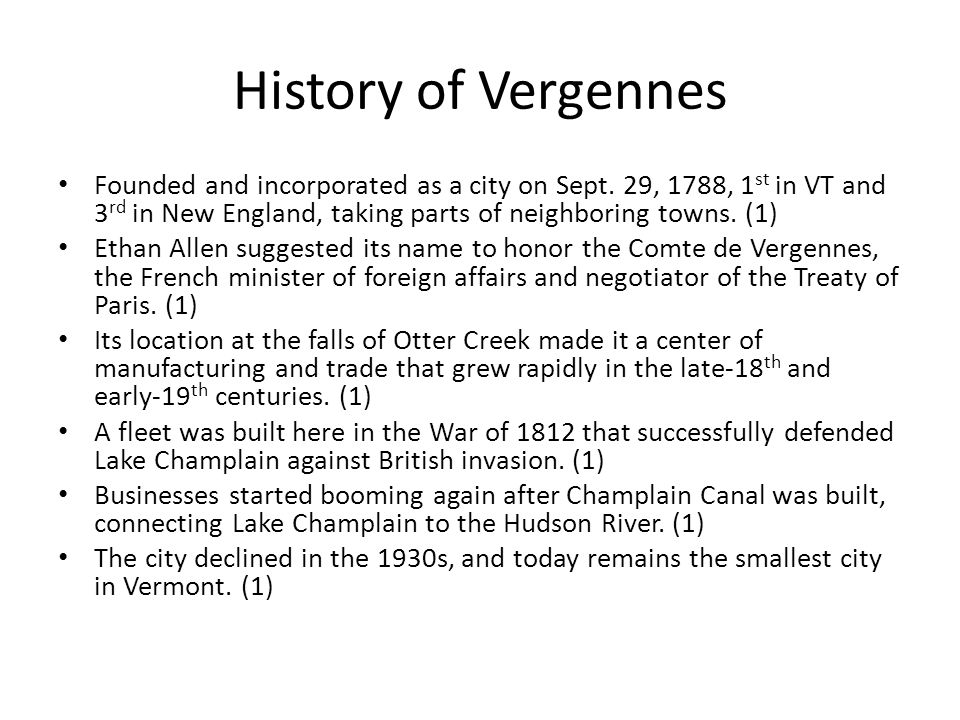 History of Vergennes Founded and incorporated as a city on Sept. 29, 1788, 1st in VT and 3rd in New England, taking parts of neighboring towns. (1)