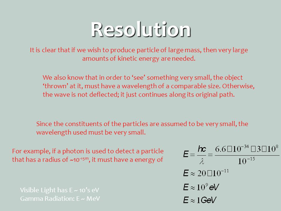 Resolution It is clear that if we wish to produce particle of large mass, then very large amounts of kinetic energy are needed.