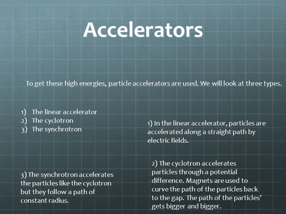Accelerators To get these high energies, particle accelerators are used. We will look at three types.