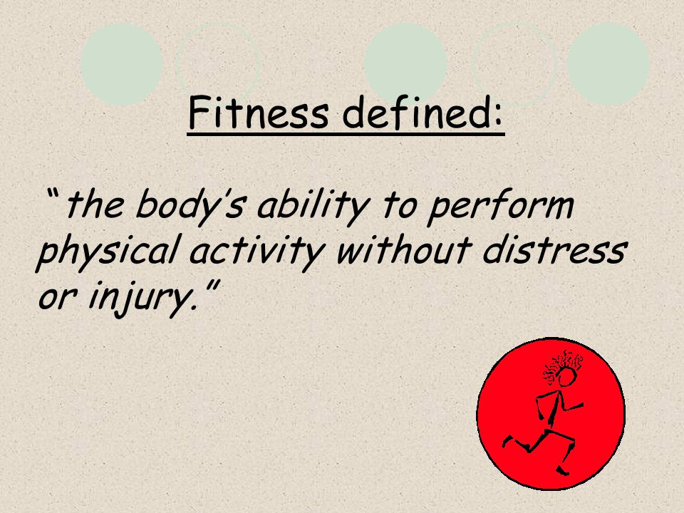 Fitness defined: the body's ability to perform physical activity without distress or injury.