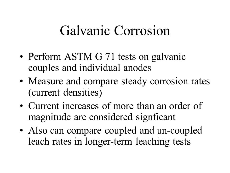 Galvanic Corrosion Perform ASTM G 71 tests on galvanic couples and individual anodes. Measure and compare steady corrosion rates (current densities)