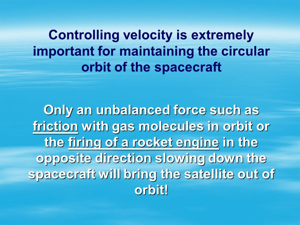 Controlling velocity is extremely important for maintaining the circular orbit of the spacecraft