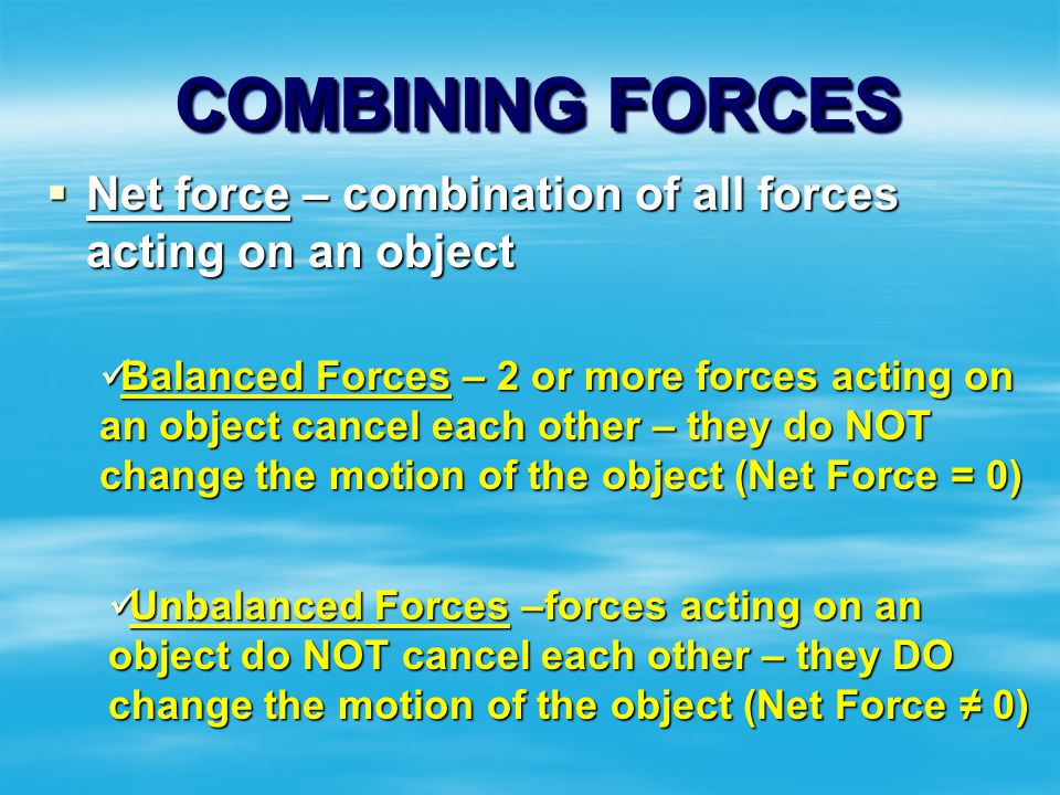 COMBINING FORCES Net force – combination of all forces acting on an object.