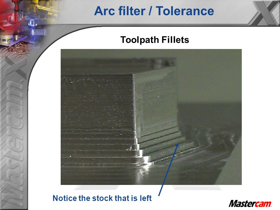 Arc filter / Tolerance Toolpath Fillets Notice the stock that is left