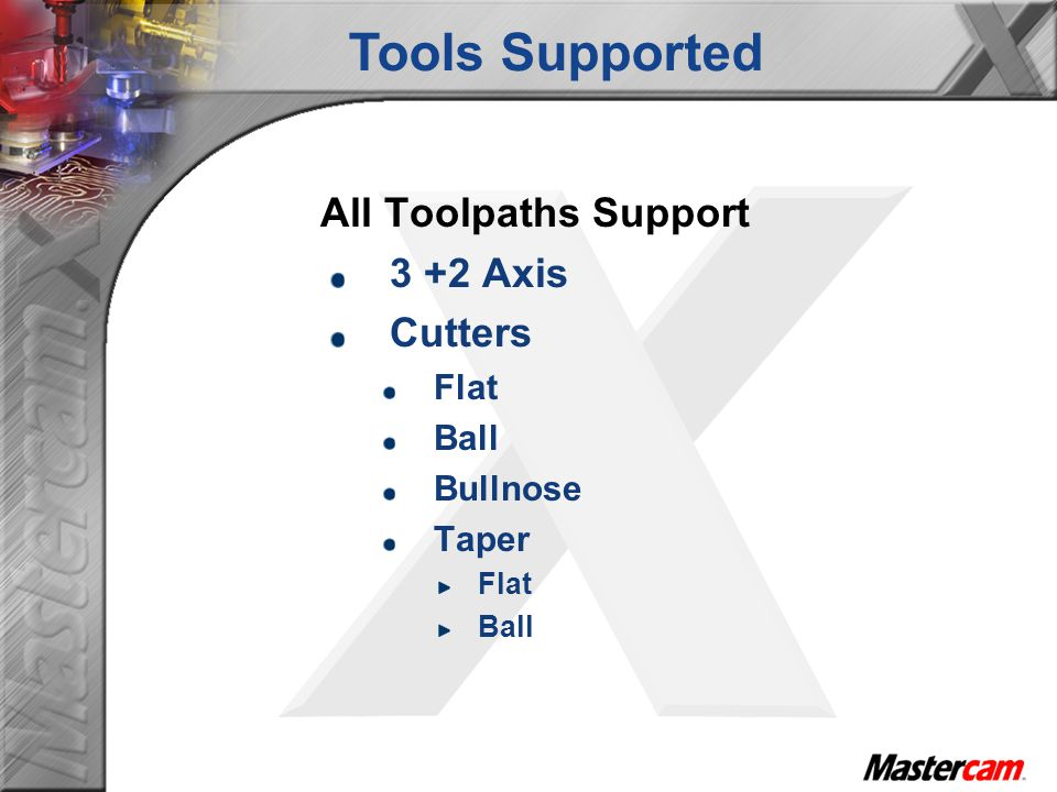 Tools Supported All Toolpaths Support 3 +2 Axis Cutters Flat Ball