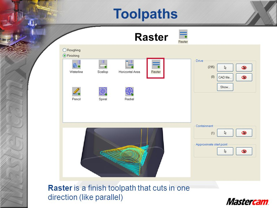 Toolpaths Raster Raster is a finish toolpath that cuts in one direction (like parallel)