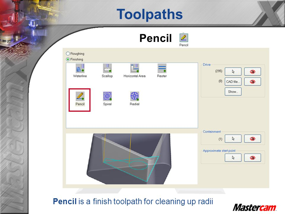Toolpaths Pencil Pencil is a finish toolpath for cleaning up radii