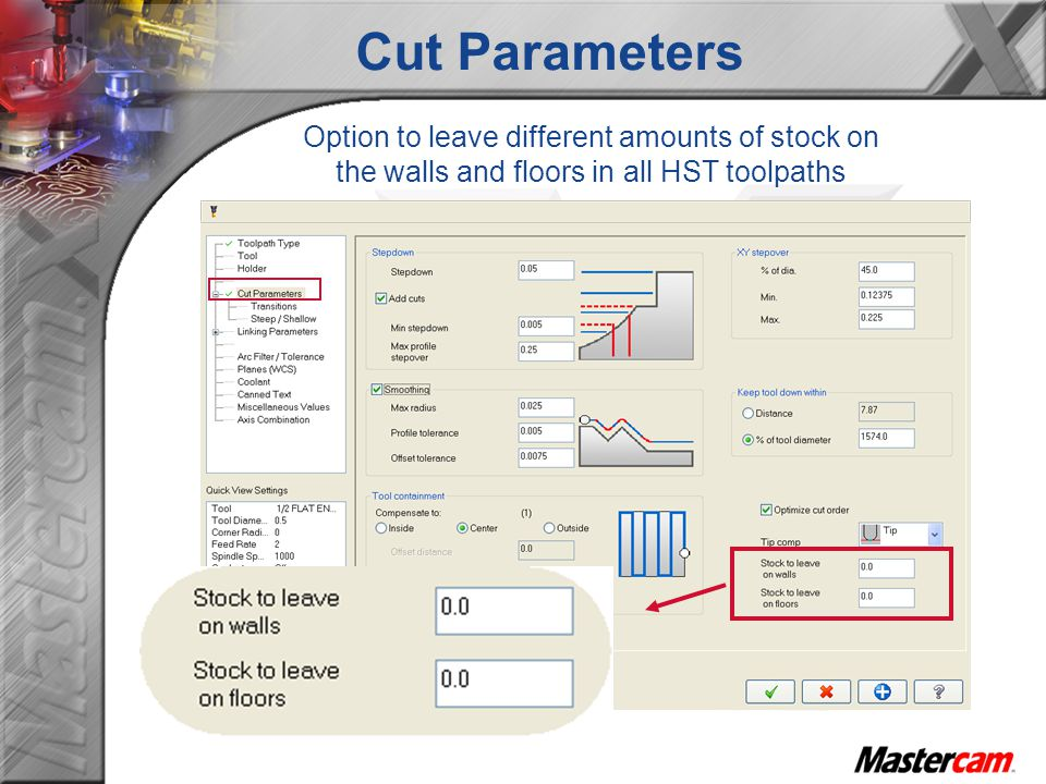 Cut Parameters Option to leave different amounts of stock on the walls and floors in all HST toolpaths.