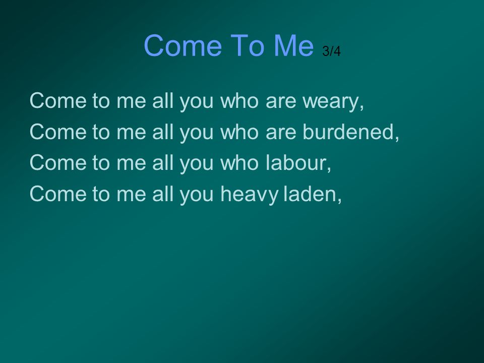 Come To Me 3/4 Come to me all you who are weary,