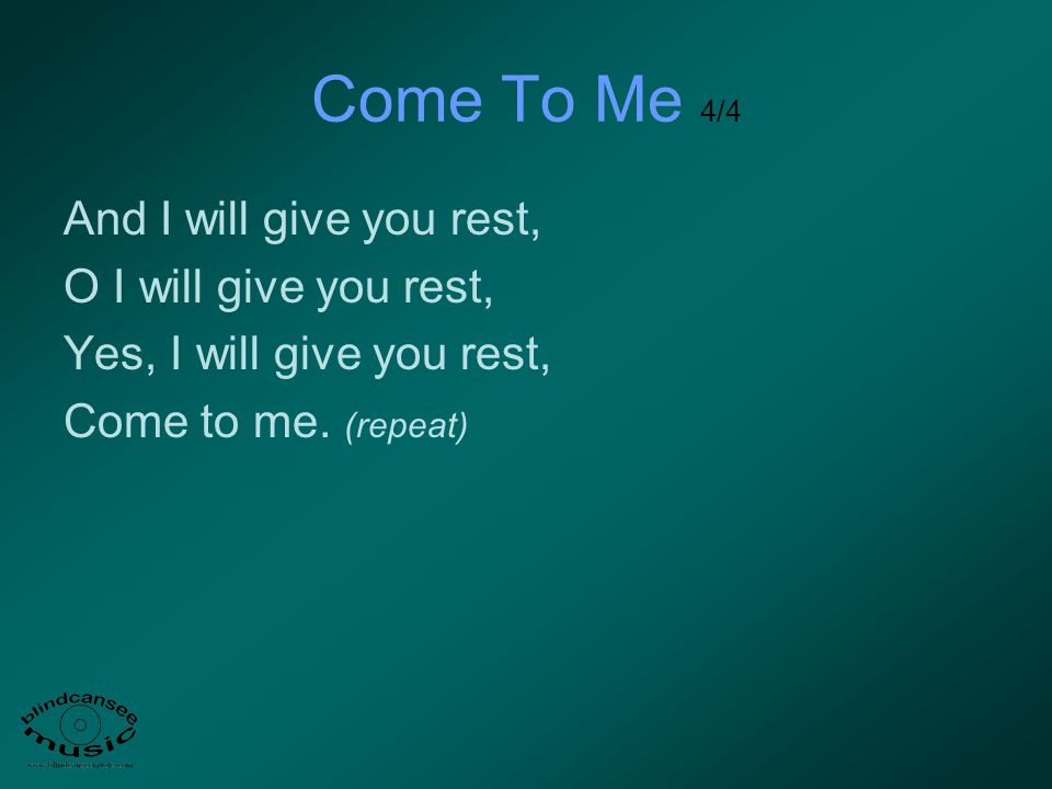 Come To Me 4/4 And I will give you rest, O I will give you rest,