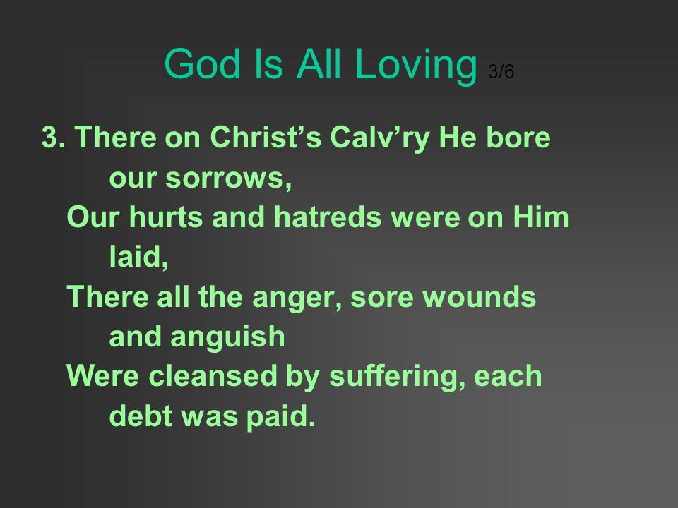 God Is All Loving 3/6 3. There on Christ's Calv'ry He bore