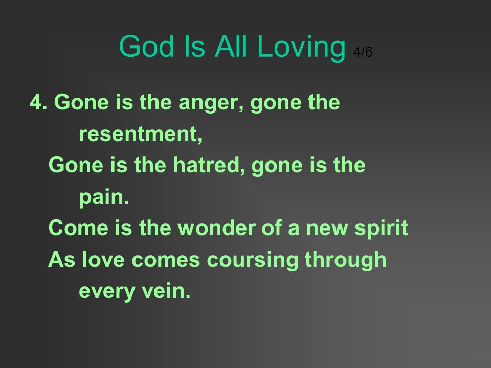 God Is All Loving 4/6 4. Gone is the anger, gone the resentment,