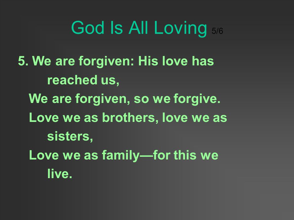 God Is All Loving 5/6 5. We are forgiven: His love has reached us,