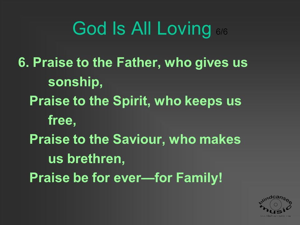 God Is All Loving 6/6 6. Praise to the Father, who gives us sonship,