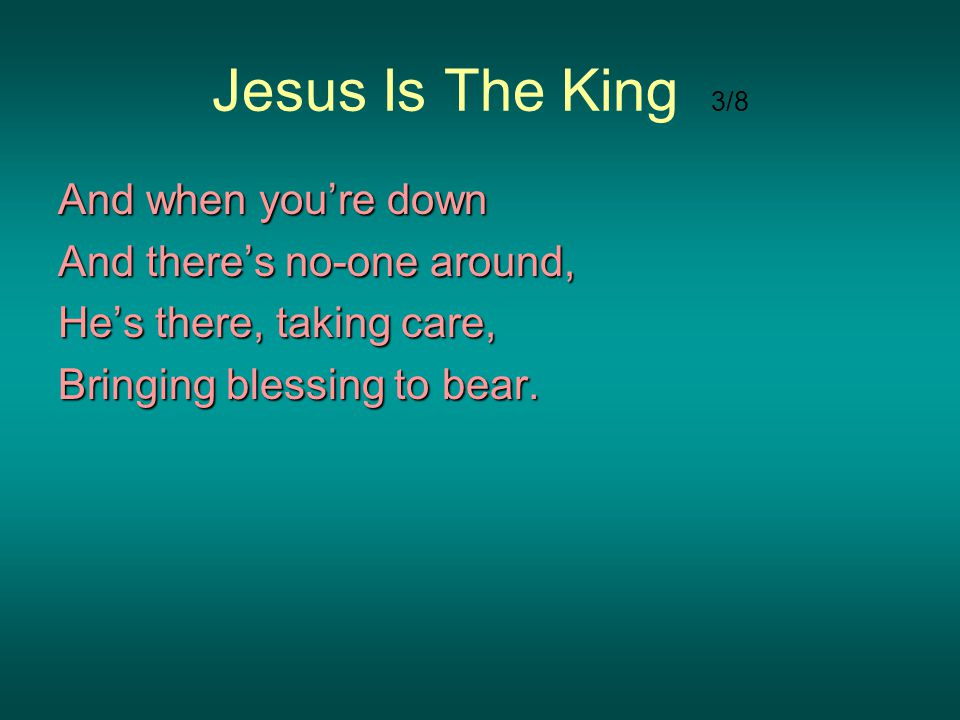 Jesus Is The King 3/8 And when you're down And there's no-one around,