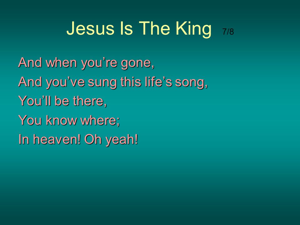 Jesus Is The King 7/8 And when you're gone,