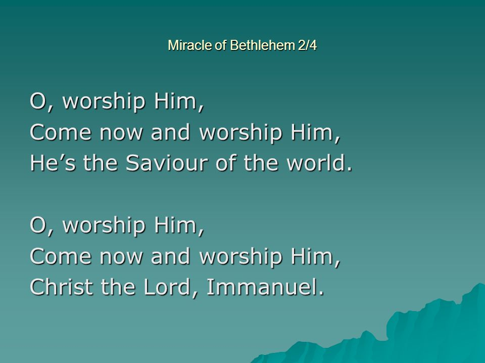 Come now and worship Him, He's the Saviour of the world.