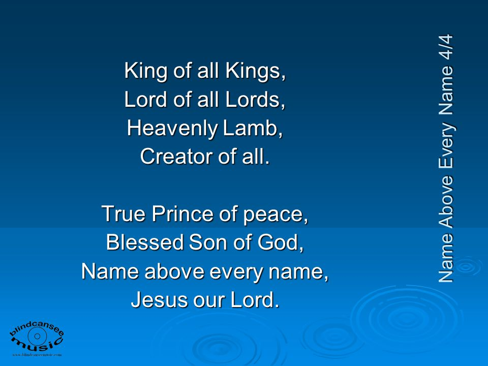 King of all Kings, Lord of all Lords, Heavenly Lamb, Creator of all.