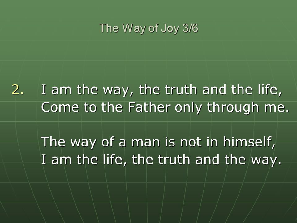 2. I am the way, the truth and the life,