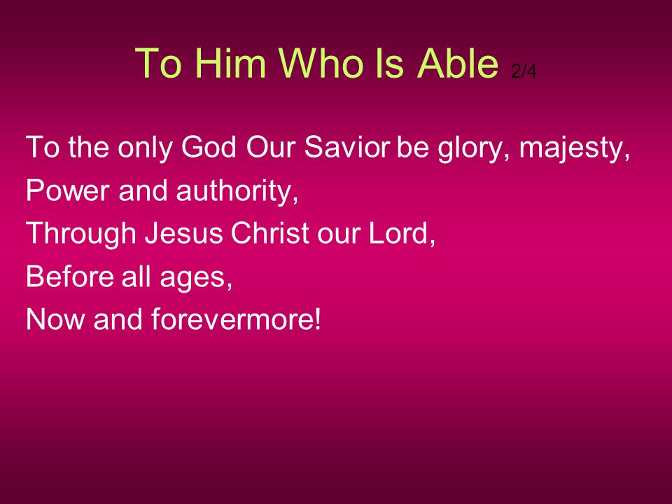 To Him Who Is Able 2/4 To the only God Our Savior be glory, majesty,