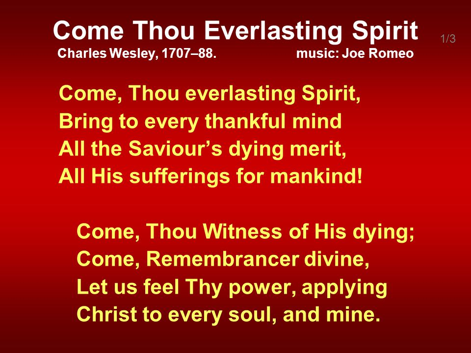 Come Thou Everlasting Spirit Charles Wesley, 1707–88. music: Joe Romeo