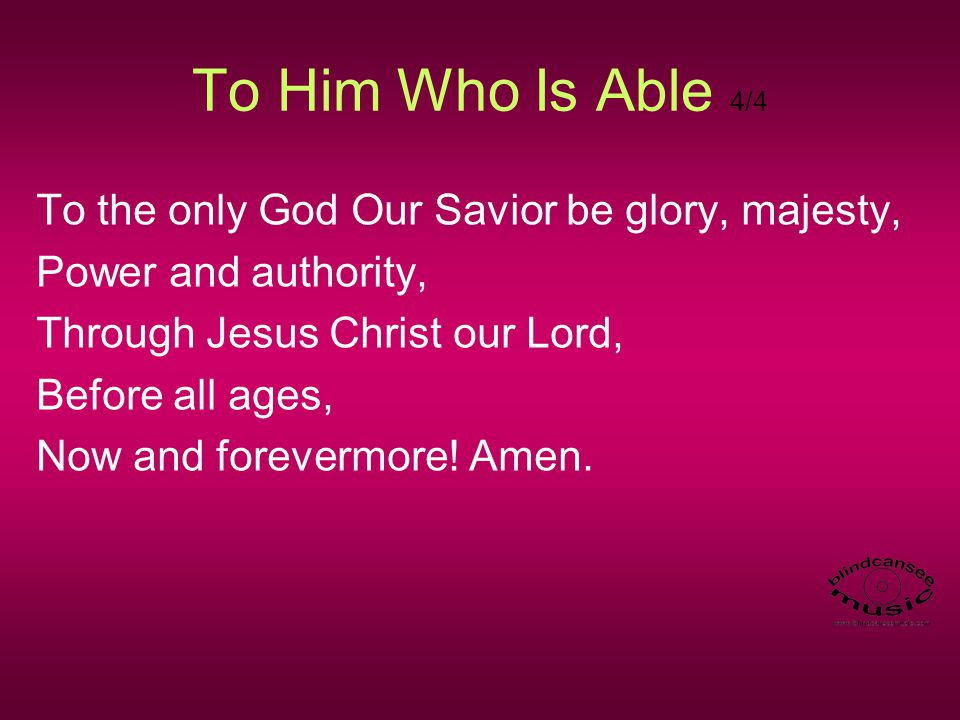 To Him Who Is Able 4/4 To the only God Our Savior be glory, majesty,