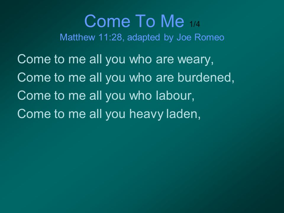 Come To Me 1/4 Matthew 11:28, adapted by Joe Romeo