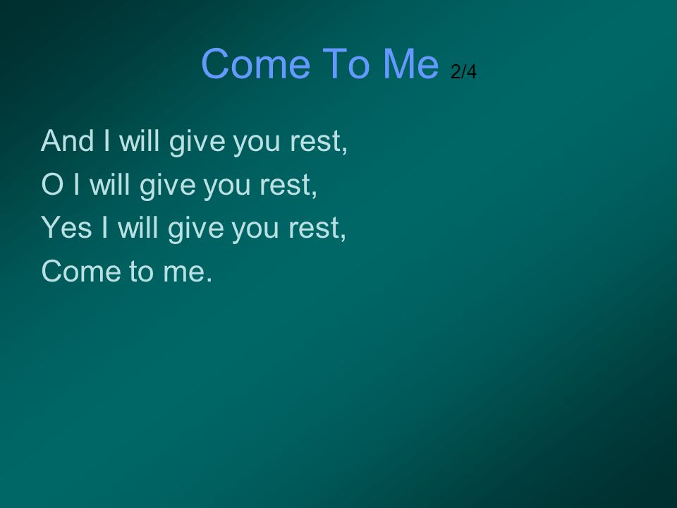 Come To Me 2/4 And I will give you rest, O I will give you rest,