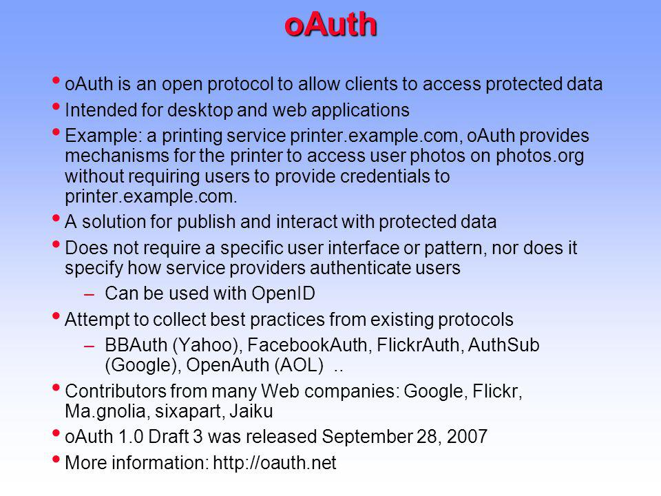 oAuth oAuth is an open protocol to allow clients to access protected data. Intended for desktop and web applications.