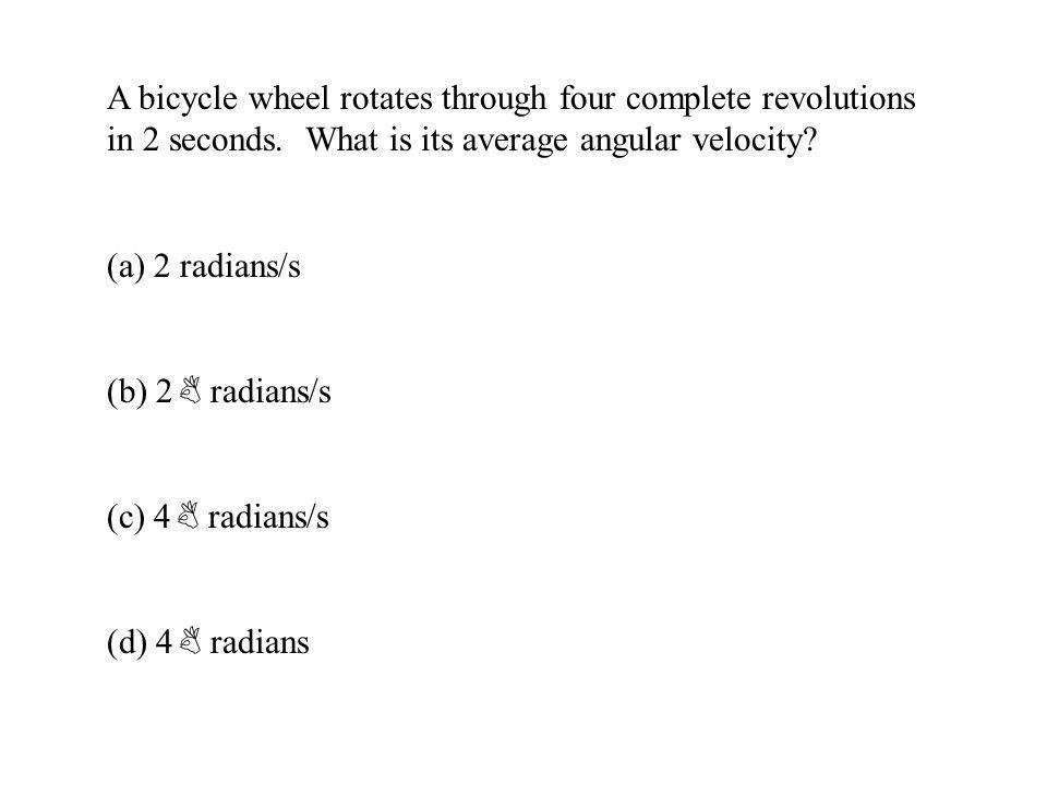 A bicycle wheel rotates through four complete revolutions in 2 seconds