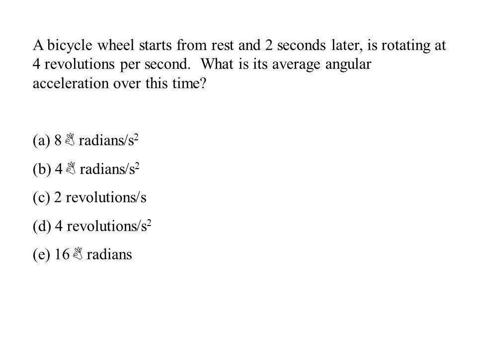 A bicycle wheel starts from rest and 2 seconds later, is rotating at 4 revolutions per second. What is its average angular acceleration over this time