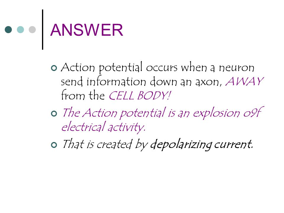ANSWER Action potential occurs when a neuron send information down an axon, AWAY from the CELL BODY!