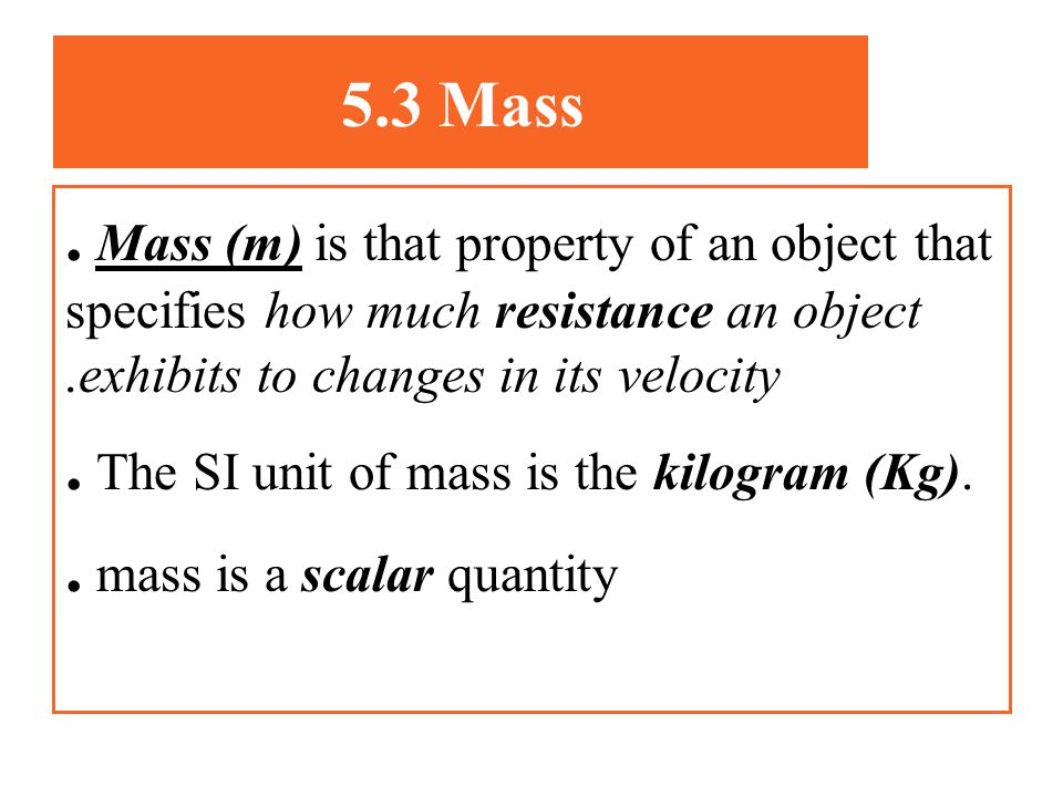 . The SI unit of mass is the kilogram (Kg).